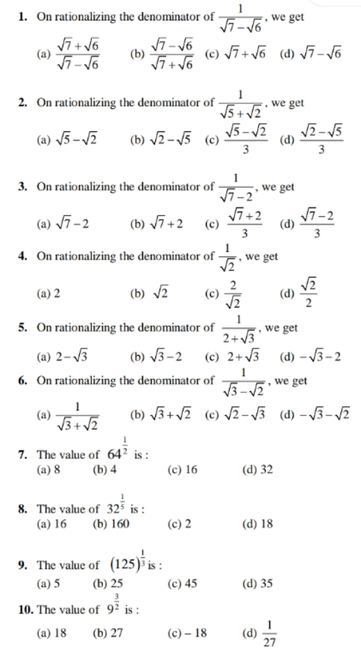 1 1. On rationalizing the denominator of G we get Vī + V6 (c) V7+ V6 (d) V7- V6 2. On rationalizing the denominator of , we get V5 + V2 (a) 5 –VZ (b) V2-5 (c) 3 V5- V2 (d) 3. On rationalizing the denominator of we get (a) V7-2 (b) 7+2 (c) Vī+2 (d) 3 3 4. On rationalizing the denominator of we get 2 (a) 2 (b) 2 (d) 1 5. On rationalizing the denominator of we get 2+V3 (c) 2+3 6. On rationalizing the denominator of (a) 2–3 (b) 3-2 (d) – V3-2 1 we get 1 (a) 3+ V2 (b) J3+ v2 (c) /2-3 (d) – V3- 2 7. The value of 64? is : (a) 8 (b) 4 (c) 16 (d) 32 8. The value of 323 is : (a) 16 (b) 160 (c) 2 (d) 18 9. The value of (125) is : (c) 45 (b) 25 3 10. The value of 9² is : (a) 5 (d) 35 (a) 18 (b) 27 (c) – 18 (d) 27