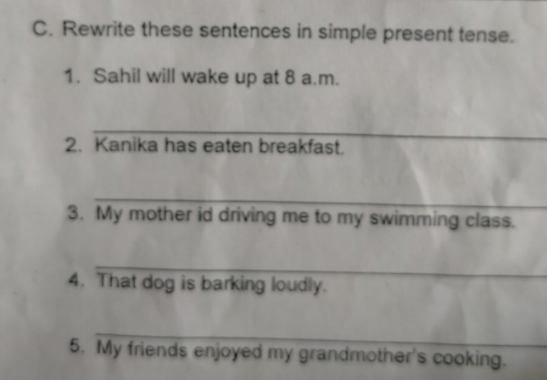 C. Rewrite these sentences in simple present tense. 1. Sahil will wake up at 8 a.m. 2. Kanika has eaten breakfast. 3. My mother id driving me to my swimming class. 4. That dog is barking loudly. 5. My friends enjoyed my grandmother's cooking.