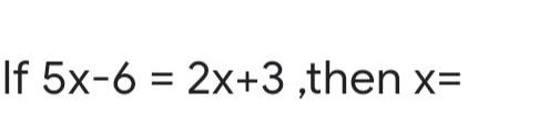 If 5x-6 = 2x+3 ,then x=