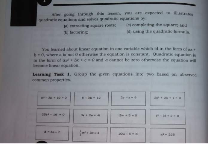 After going through this lesson, you are expected to illustrates quadratic equations and solves quadratic equations by: (a) extracting square roots; (c) completing the square; and (b) factoring; (d) using the quadratic formula. You learned about linear equation in one variable which id in the form of ax + b- 0, where a is not 0 otherwise the equation is constant. Quadratic equation is in the form of ax? + bx + c = 0 and a cannot be zero otherwise the equation will become linear equation. Learning Task 1. Group the given equations into two based on observed common properties. na - 3n + 10 -0 8-3k- 12 2y --9 2x + 2x + 1 -0 25b- 16 -0 3r + 2e- -6 5w +5-0 a- 31 + 2 = o d- 3e-7 + 2m-4 10u - 5- 8 a- 225